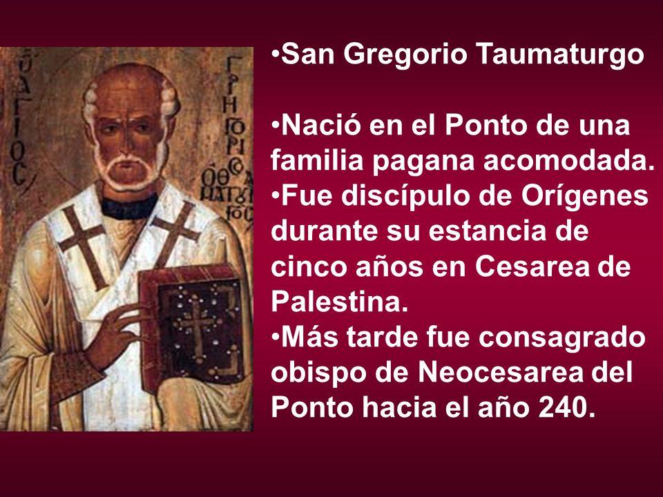 San Gregorio Taumaturgo Nació en el Ponto de una familia pagana acomodada. Fue discípulo de Orígenes durante su estancia de cinco años en Cesarea de P