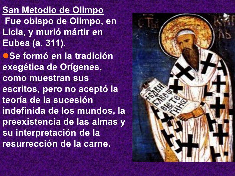 San Metodio de Olimpo Fue obispo de Olimpo, en Licia, y murió mártir en Eubea (a. 311). Se formó en la tradición exegética de Orígenes, como muestran