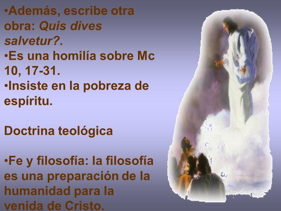 Además, escribe otra obra: Quis dives salvetur?. Es una homilía sobre Mc 10, 17-31. Insiste en la pobreza de espíritu. Doctrina teológica Fe y filosof