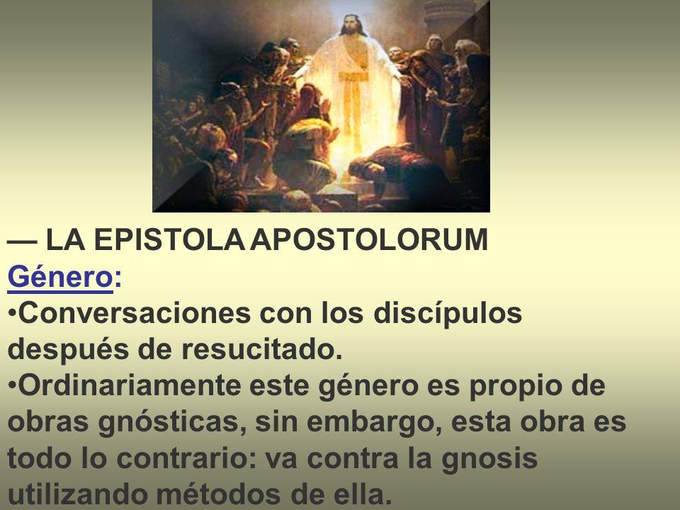 LA EPISTOLA APOSTOLORUM Género: Conversaciones con los discípulos después de resucitado. Ordinariamente este género es propio de obras gnósticas, sin