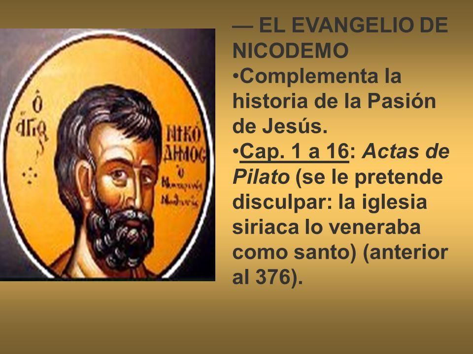 EL EVANGELIO DE NICODEMO Complementa la historia de la Pasión de Jesús. Cap. 1 a 16: Actas de Pilato (se le pretende disculpar: la iglesia siriaca lo