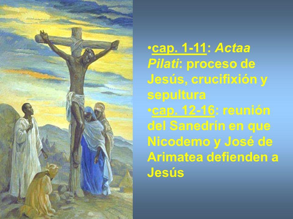 cap. 1-11: Actaa Pilati: proceso de Jesús, crucifixión y sepultura cap. 12-16: reunión del Sanedrín en que Nicodemo y José de Arimatea defienden a Jes