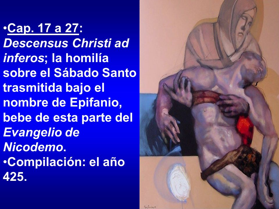 Cap. 17 a 27: Descensus Christi ad inferos; la homilía sobre el Sábado Santo trasmitida bajo el nombre de Epifanio, bebe de esta parte del Evangelio d