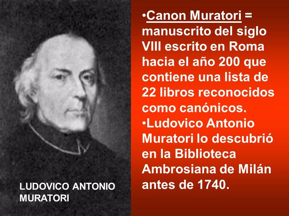 Canon Muratori = manuscrito del siglo VIII escrito en Roma hacia el año 200 que contiene una lista de 22 libros reconocidos como canónicos. Ludovico A