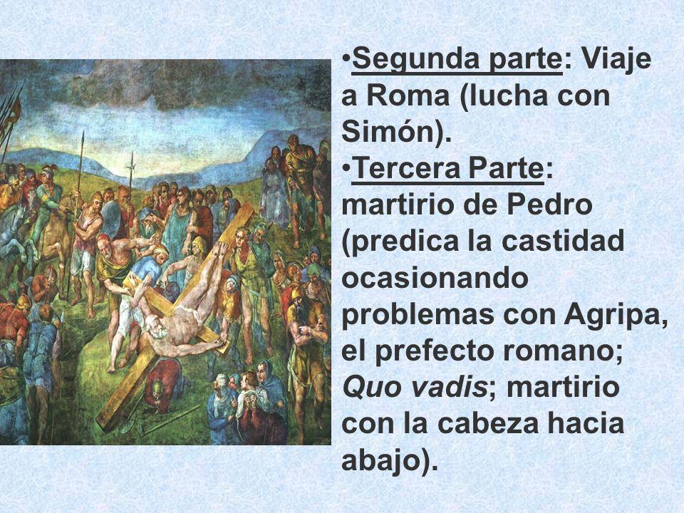 Segunda parte: Viaje a Roma (lucha con Simón). Tercera Parte: martirio de Pedro (predica la castidad ocasionando problemas con Agripa, el prefecto rom