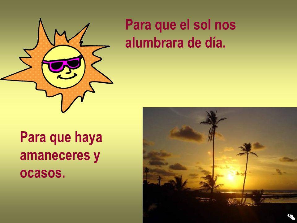 Para que el sol nos alumbrara de día. Para que haya amaneceres y ocasos.