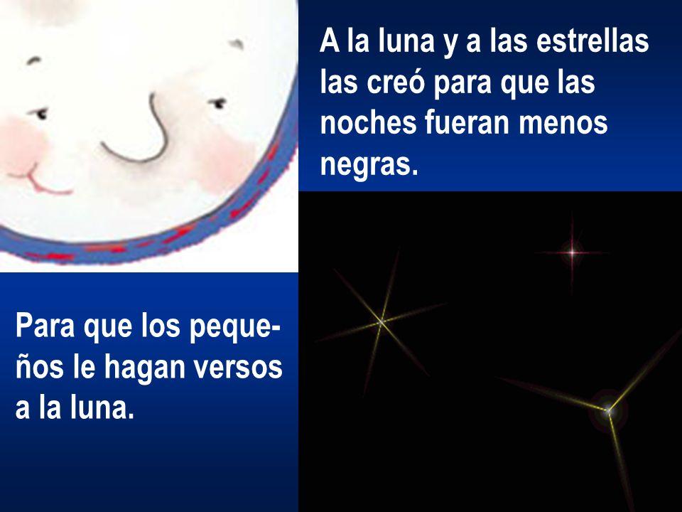 A la luna y a las estrellas las creó para que las noches fueran menos negras. Para que los peque- ños le hagan versos a la luna.
