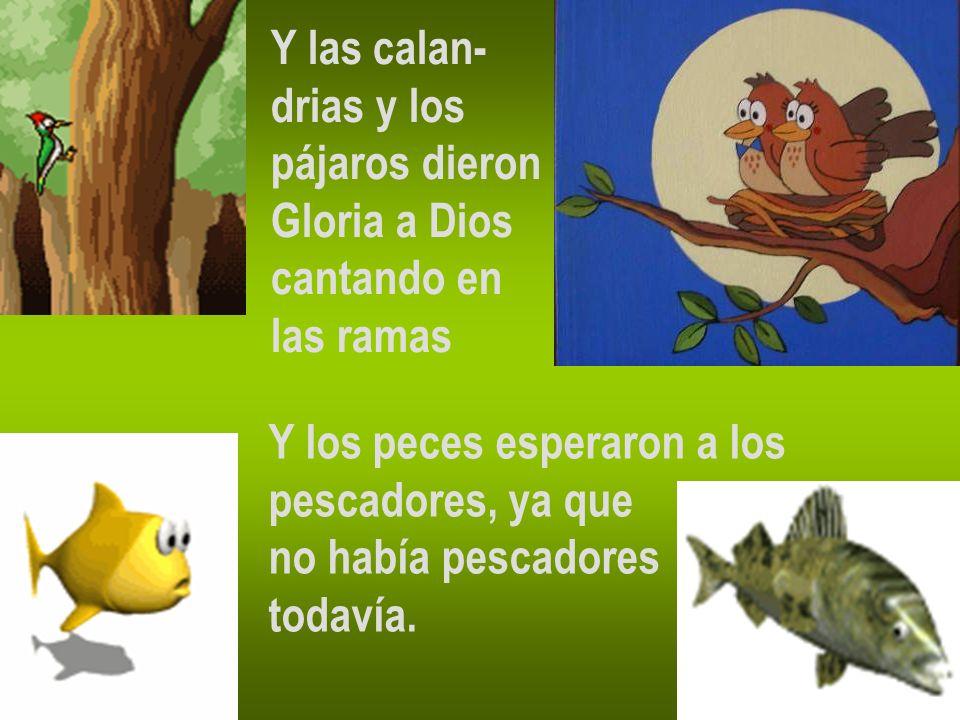 Y las calan- drias y los pájaros dieron Gloria a Dios cantando en las ramas Y los peces esperaron a los pescadores, ya que no había pescadores todavía