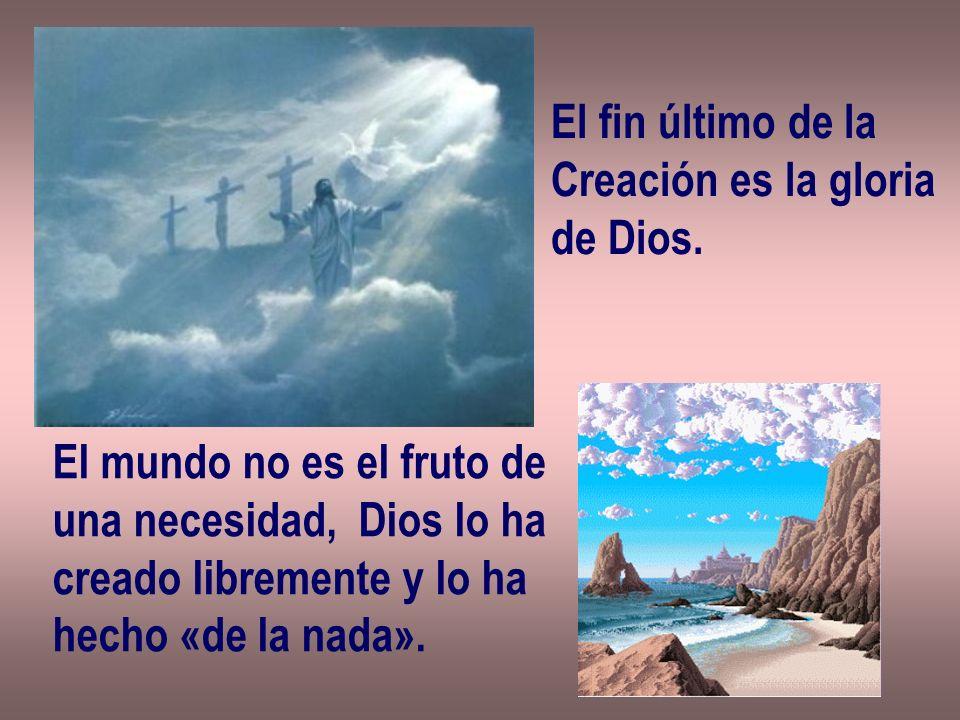El fin último de la Creación es la gloria de Dios. El mundo no es el fruto de una necesidad, Dios lo ha creado libremente y lo ha hecho «de la nada».