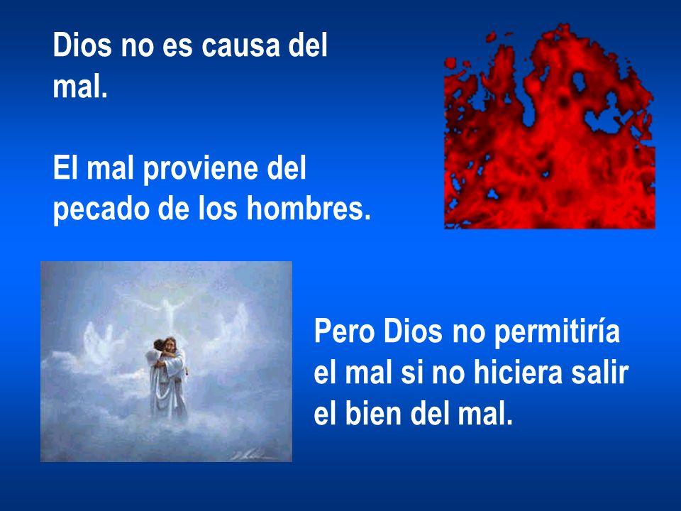 Dios no es causa del mal. El mal proviene del pecado de los hombres. Pero Dios no permitiría el mal si no hiciera salir el bien del mal.