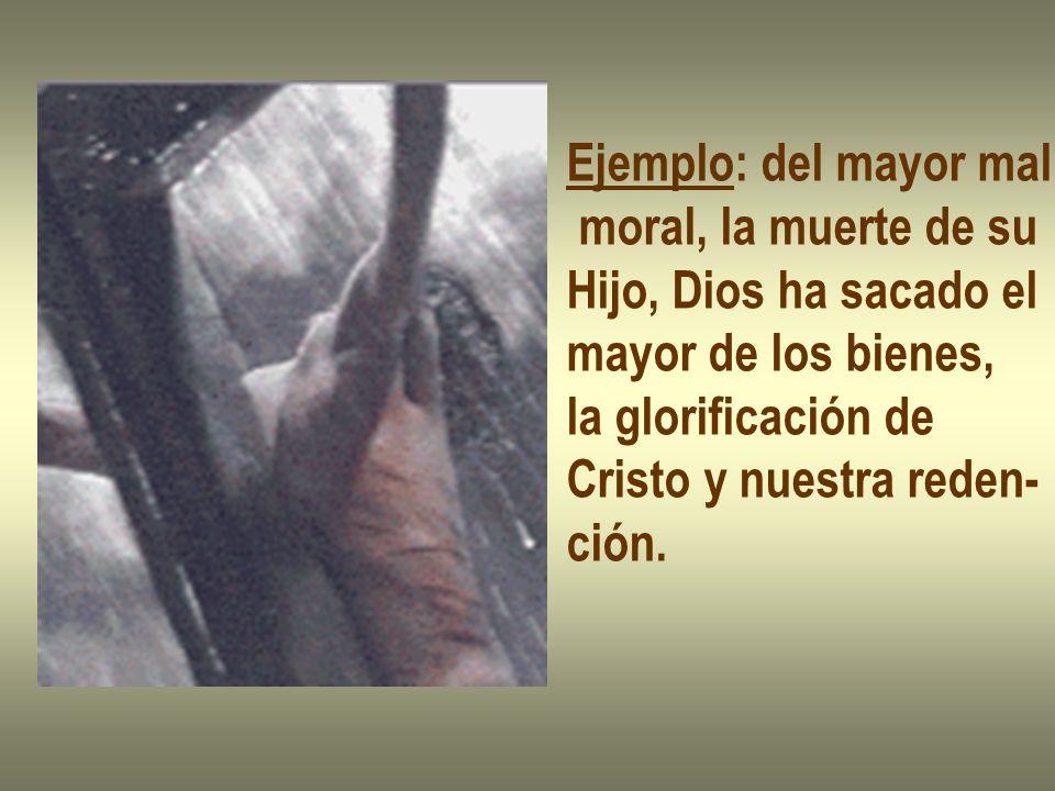 Ejemplo: del mayor mal moral, la muerte de su Hijo, Dios ha sacado el mayor de los bienes, la glorificación de Cristo y nuestra reden- ción.
