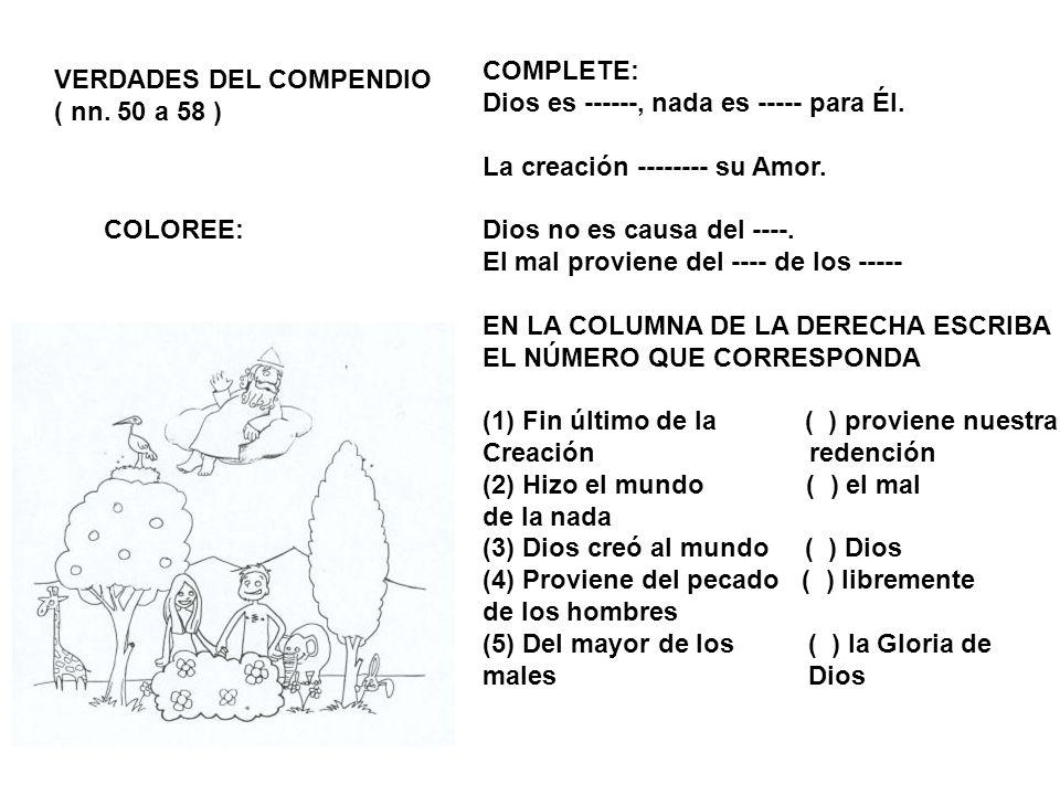VERDADES DEL COMPENDIO ( nn. 50 a 58 ) COLOREE: COMPLETE: Dios es ------, nada es ----- para Él. La creación -------- su Amor. Dios no es causa del --