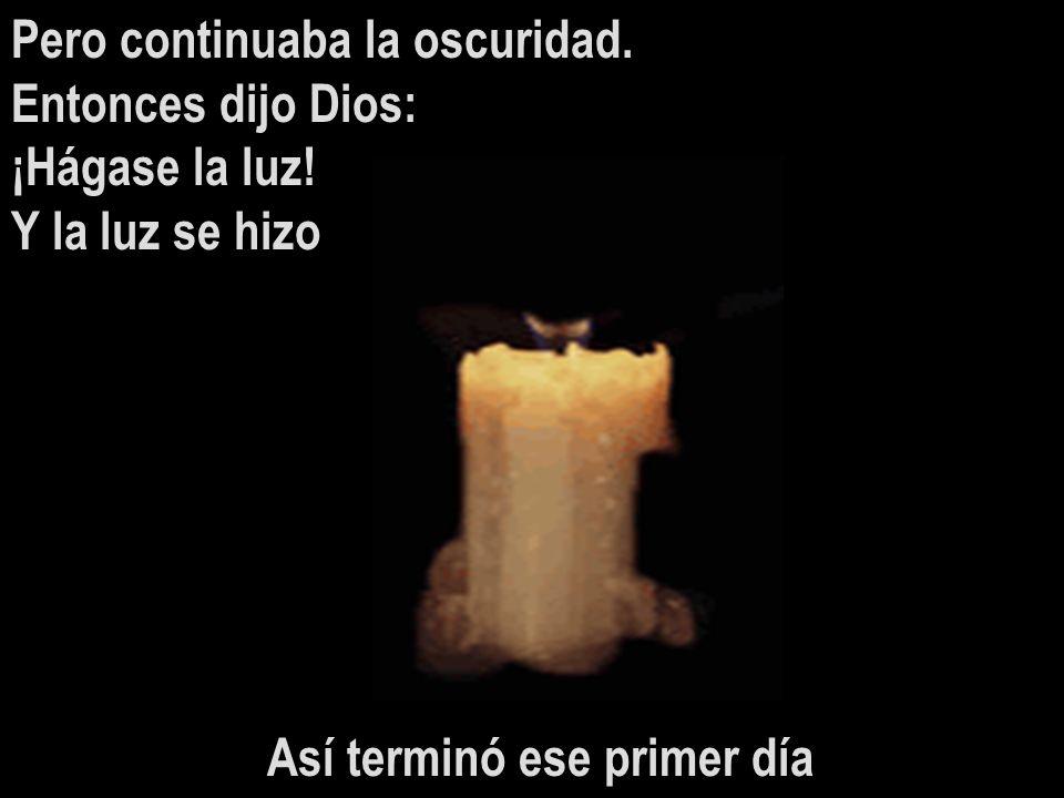 Pero continuaba la oscuridad. Entonces dijo Dios: ¡Hágase la luz! Y la luz se hizo Así terminó ese primer día