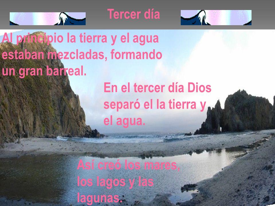 Tercer día Al principio la tierra y el agua estaban mezcladas, formando un gran barreal. En el tercer día Dios separó el la tierra y el agua. Así creó