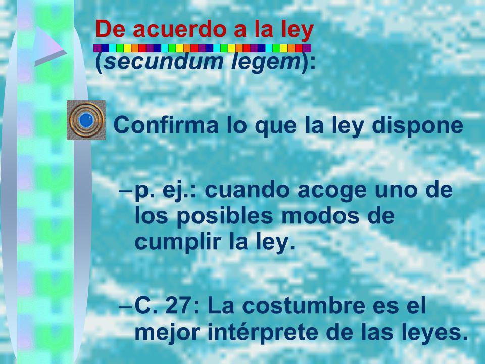 De acuerdo a la ley (secundum legem): Confirma lo que la ley dispone –p. ej.: cuando acoge uno de los posibles modos de cumplir la ley. –C. 27: La cos