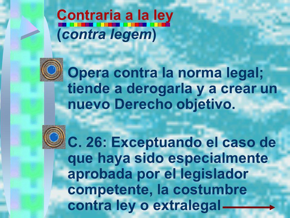Contraria a la ley (contra legem) Opera contra la norma legal; tiende a derogarla y a crear un nuevo Derecho objetivo. C. 26: Exceptuando el caso de q