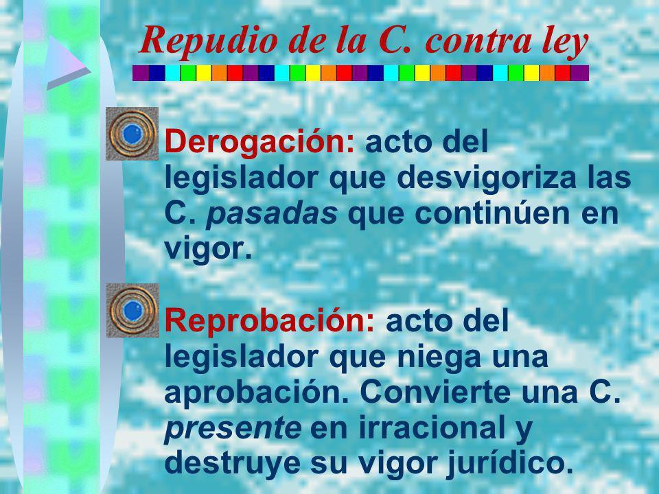 Repudio de la C. contra ley Derogación: acto del legislador que desvigoriza las C. pasadas que continúen en vigor. Reprobación: acto del legislador qu