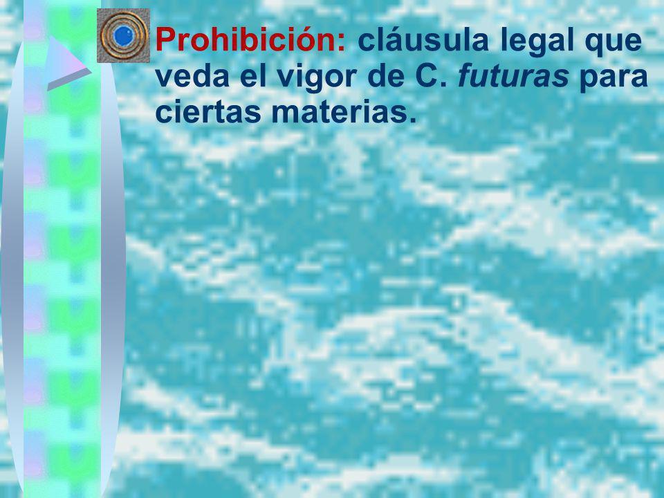 Prohibición: cláusula legal que veda el vigor de C. futuras para ciertas materias.