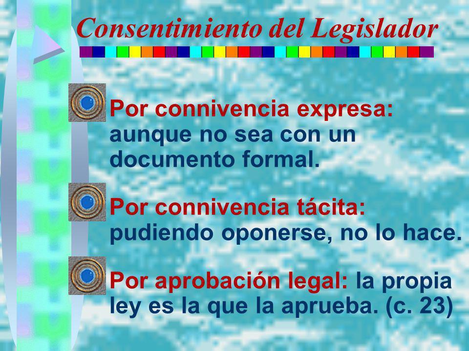 Consentimiento del Legislador Por connivencia expresa: aunque no sea con un documento formal. Por connivencia tácita: pudiendo oponerse, no lo hace. P