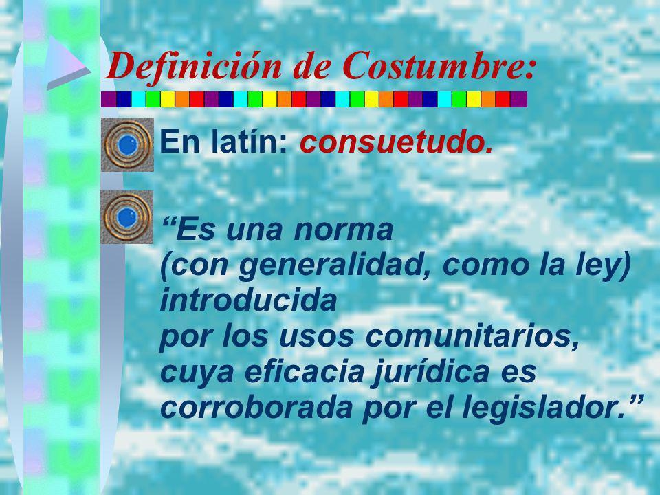Definición de Costumbre: En latín: consuetudo. Es una norma (con generalidad, como la ley) introducida por los usos comunitarios, cuya eficacia jurídi