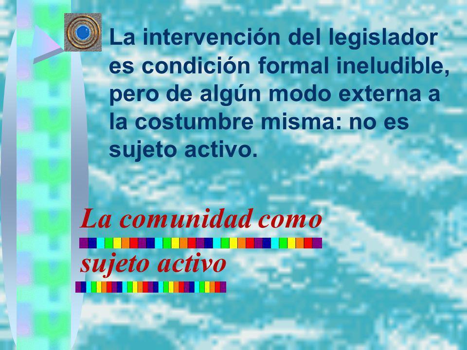 La intervención del legislador es condición formal ineludible, pero de algún modo externa a la costumbre misma: no es sujeto activo. La comunidad como