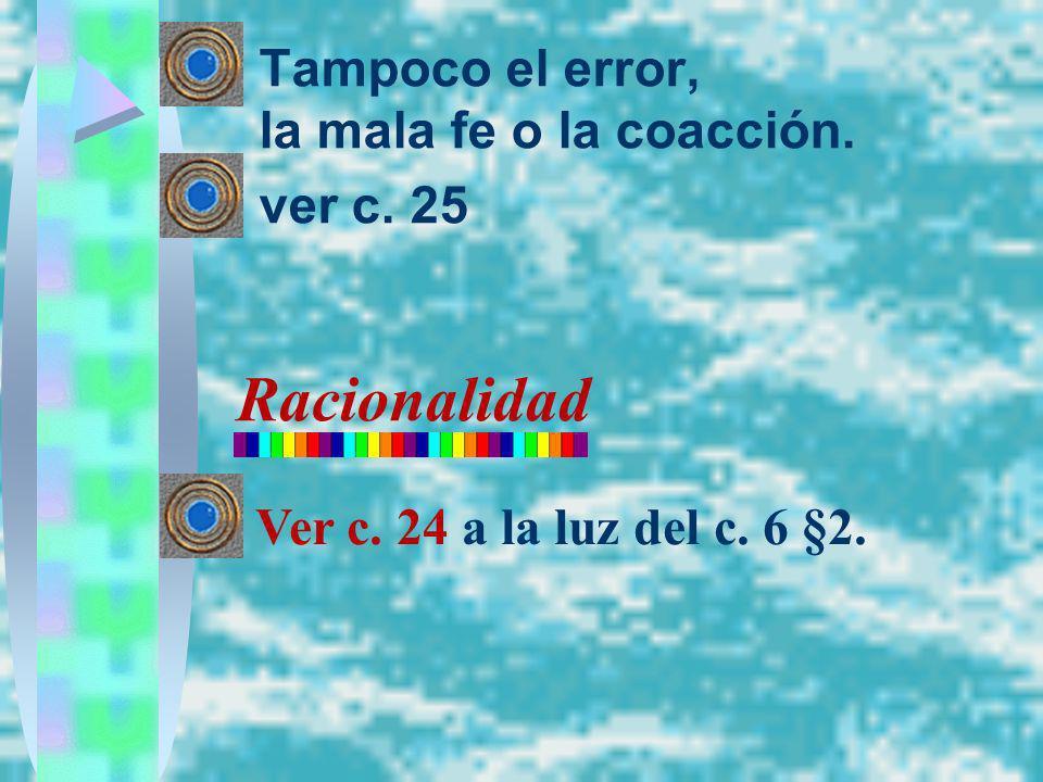 Tampoco el error, la mala fe o la coacción. ver c. 25 Racionalidad Ver c. 24 a la luz del c. 6 §2.