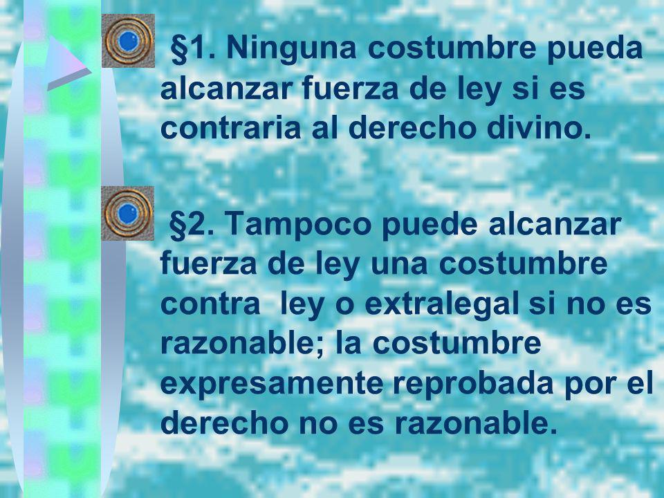 §1. Ninguna costumbre pueda alcanzar fuerza de ley si es contraria al derecho divino. §2. Tampoco puede alcanzar fuerza de ley una costumbre contra le