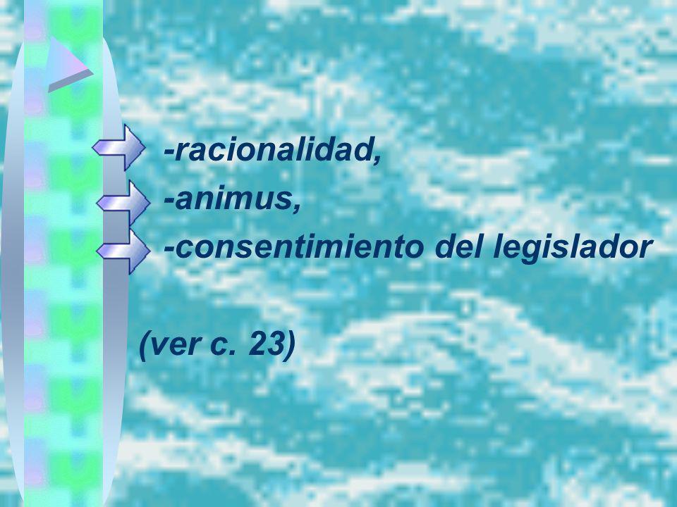 -racionalidad, -animus, -consentimiento del legislador (ver c. 23)