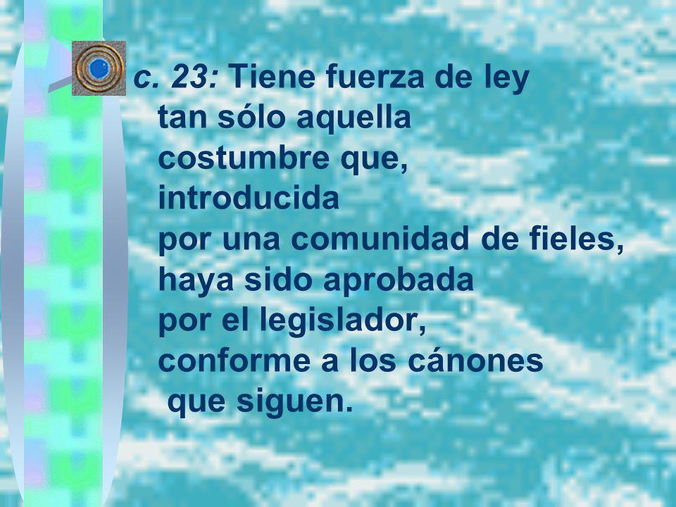 c. 23: Tiene fuerza de ley tan sólo aquella costumbre que, introducida por una comunidad de fieles, haya sido aprobada por el legislador, conforme a l