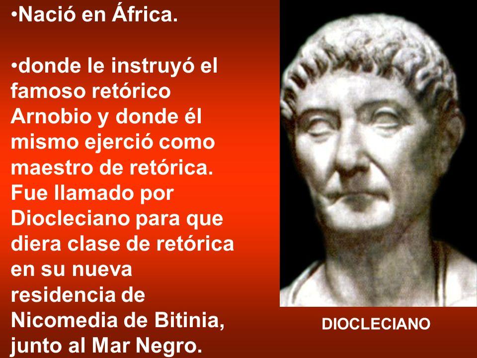 DIOCLECIANO Nació en África. donde le instruyó el famoso retórico Arnobio y donde él mismo ejerció como maestro de retórica. Fue llamado por Dioclecia