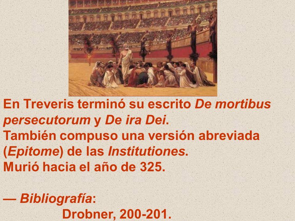 En Treveris terminó su escrito De mortibus persecutorum y De ira Dei. También compuso una versión abreviada (Epitome) de las Institutiones. Murió haci