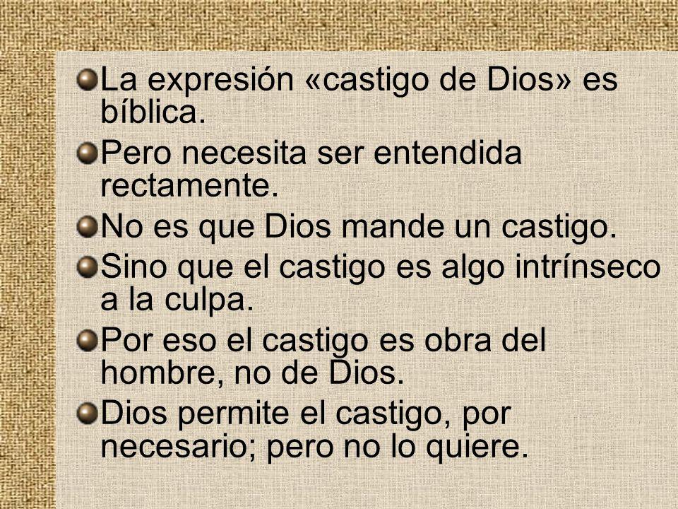 La expresión «castigo de Dios» es bíblica. Pero necesita ser entendida rectamente. No es que Dios mande un castigo. Sino que el castigo es algo intrín