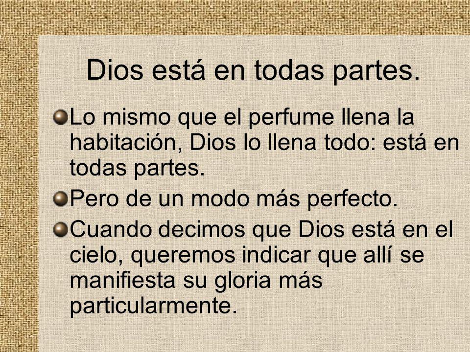 Dios está en todas partes. Lo mismo que el perfume llena la habitación, Dios lo llena todo: está en todas partes. Pero de un modo más perfecto. Cuando