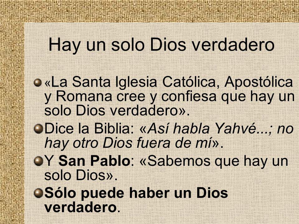 Hay un solo Dios verdadero « La Santa Iglesia Católica, Apostólica y Romana cree y confiesa que hay un solo Dios verdadero». Dice la Biblia: «Así habl