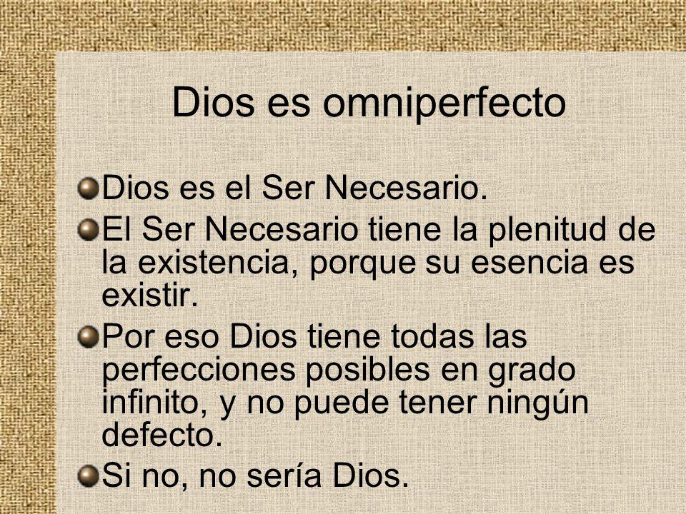 Dios es omniperfecto Dios es el Ser Necesario. El Ser Necesario tiene la plenitud de la existencia, porque su esencia es existir. Por eso Dios tiene t
