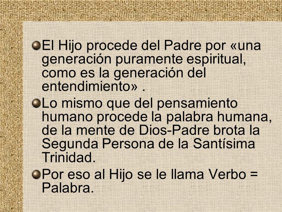 El Hijo procede del Padre por «una generación puramente espiritual, como es la generación del entendimiento». Lo mismo que del pensamiento humano proc