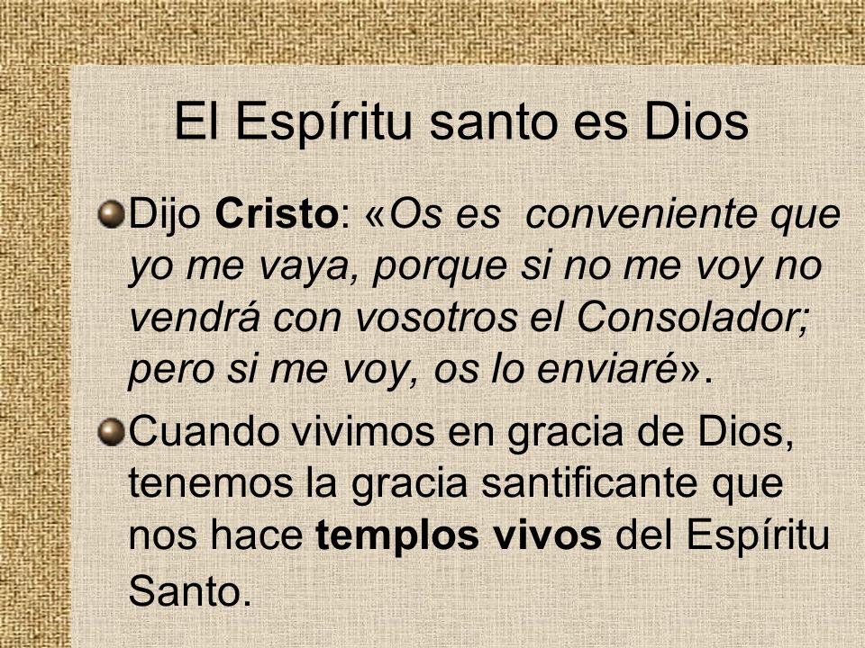 El Espíritu santo es Dios Dijo Cristo: «Os es conveniente que yo me vaya, porque si no me voy no vendrá con vosotros el Consolador; pero si me voy, os
