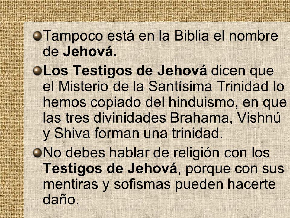 Tampoco está en la Biblia el nombre de Jehová. Los Testigos de Jehová dicen que el Misterio de la Santísima Trinidad lo hemos copiado del hinduismo, e