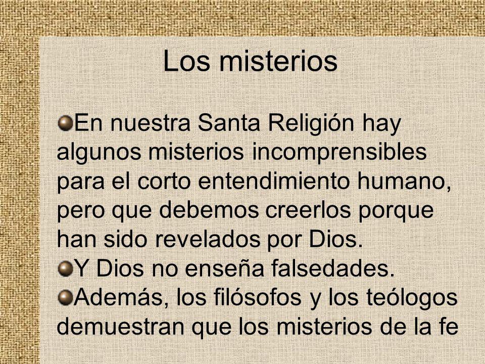 Los misterios En nuestra Santa Religión hay algunos misterios incomprensibles para el corto entendimiento humano, pero que debemos creerlos porque han