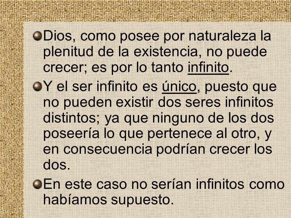 Dios, como posee por naturaleza la plenitud de la existencia, no puede crecer; es por lo tanto infinito. Y el ser infinito es único, puesto que no pue