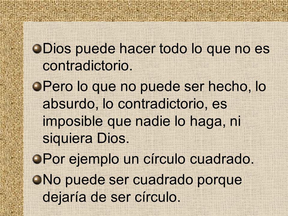 Dios puede hacer todo lo que no es contradictorio. Pero lo que no puede ser hecho, lo absurdo, lo contradictorio, es imposible que nadie lo haga, ni s