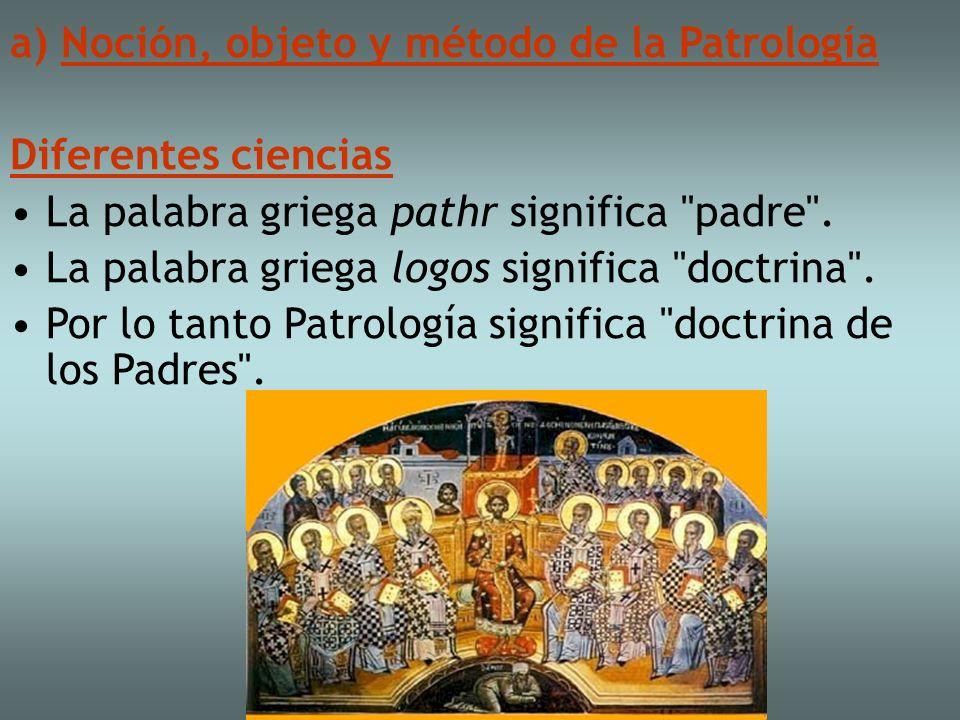 a) Noción, objeto y método de la Patrología Diferentes ciencias La palabra griega pathr significa