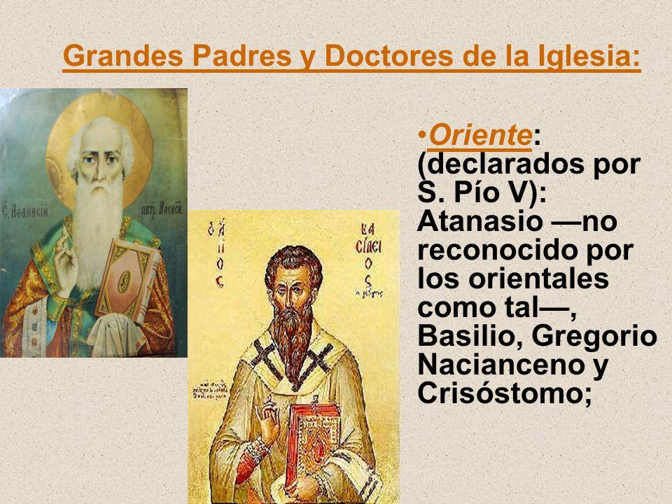 Grandes Padres y Doctores de la Iglesia: Oriente: (declarados por S. Pío V): Atanasio no reconocido por los orientales como tal, Basilio, Gregorio Nac