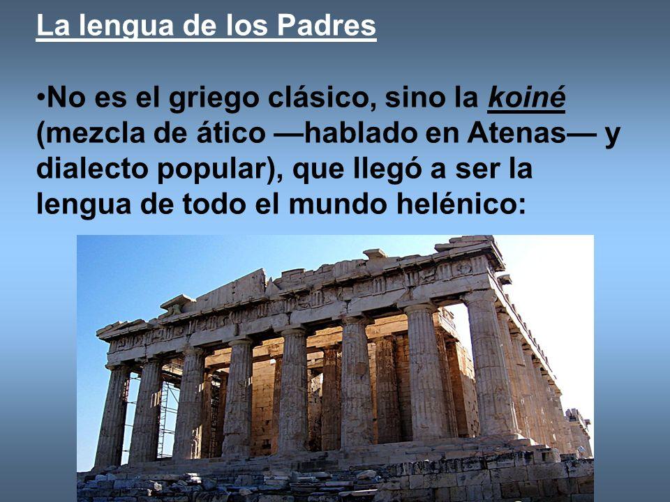 La lengua de los Padres No es el griego clásico, sino la koiné (mezcla de ático hablado en Atenas y dialecto popular), que llegó a ser la lengua de to