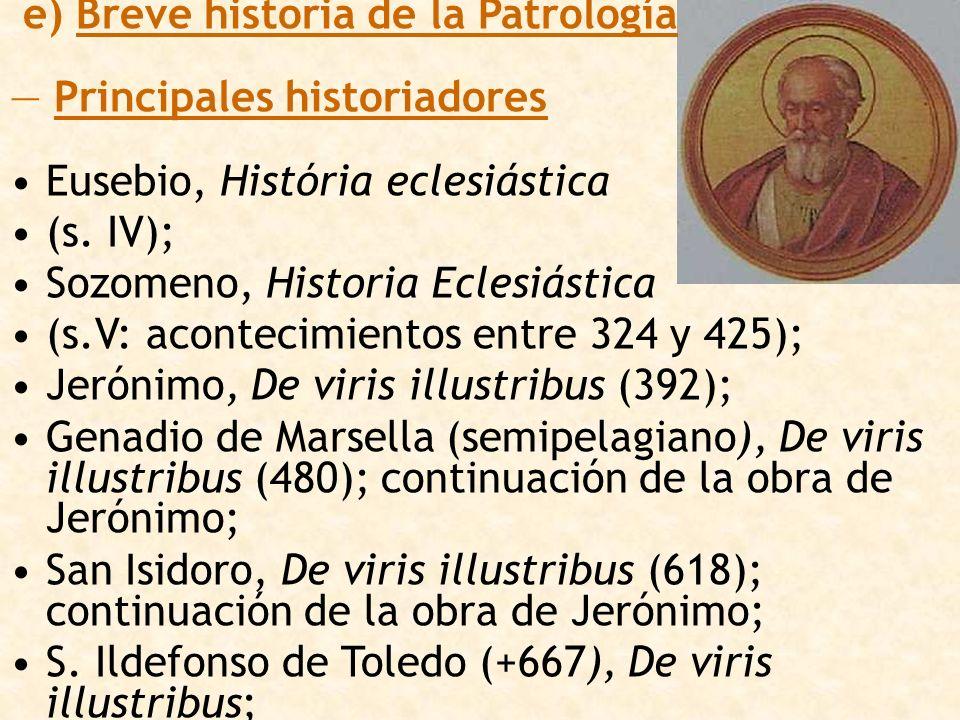 e) Breve historia de la Patrología Principales historiadores Eusebio, História eclesiástica (s. IV); Sozomeno, Historia Eclesiástica (s.V: acontecimie