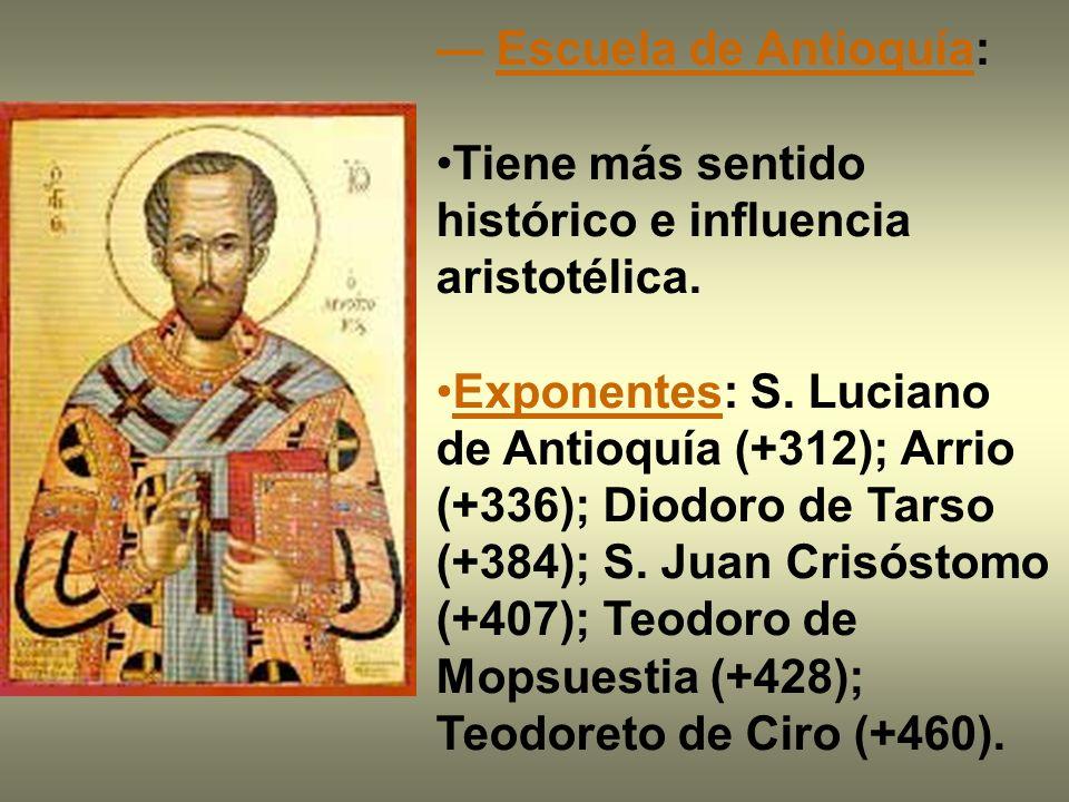 Escuela de Antioquía: Tiene más sentido histórico e influencia aristotélica. Exponentes: S. Luciano de Antioquía (+312); Arrio (+336); Diodoro de Tars
