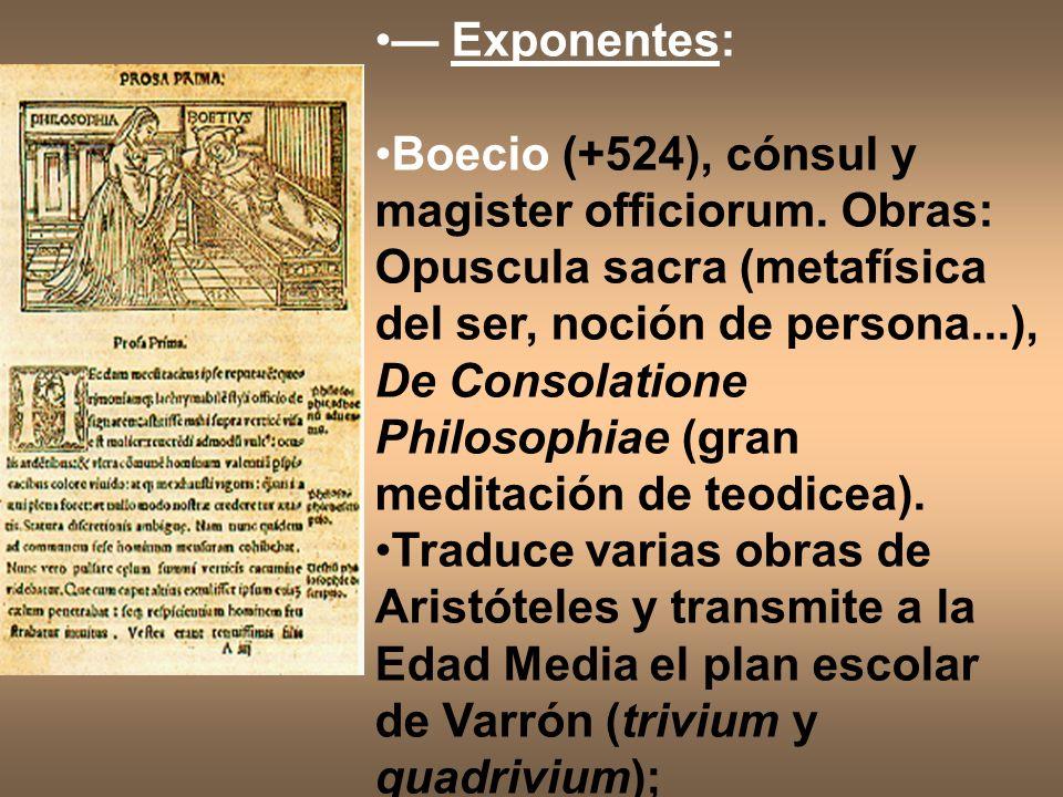 Exponentes: Boecio (+524), cónsul y magister officiorum. Obras: Opuscula sacra (metafísica del ser, noción de persona...), De Consolatione Philosophia