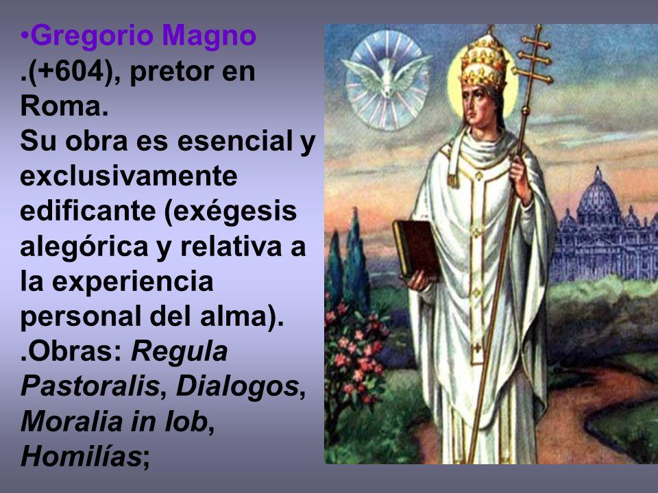 Gregorio Magno.(+604), pretor en Roma. Su obra es esencial y exclusivamente edificante (exégesis alegórica y relativa a la experiencia personal del al
