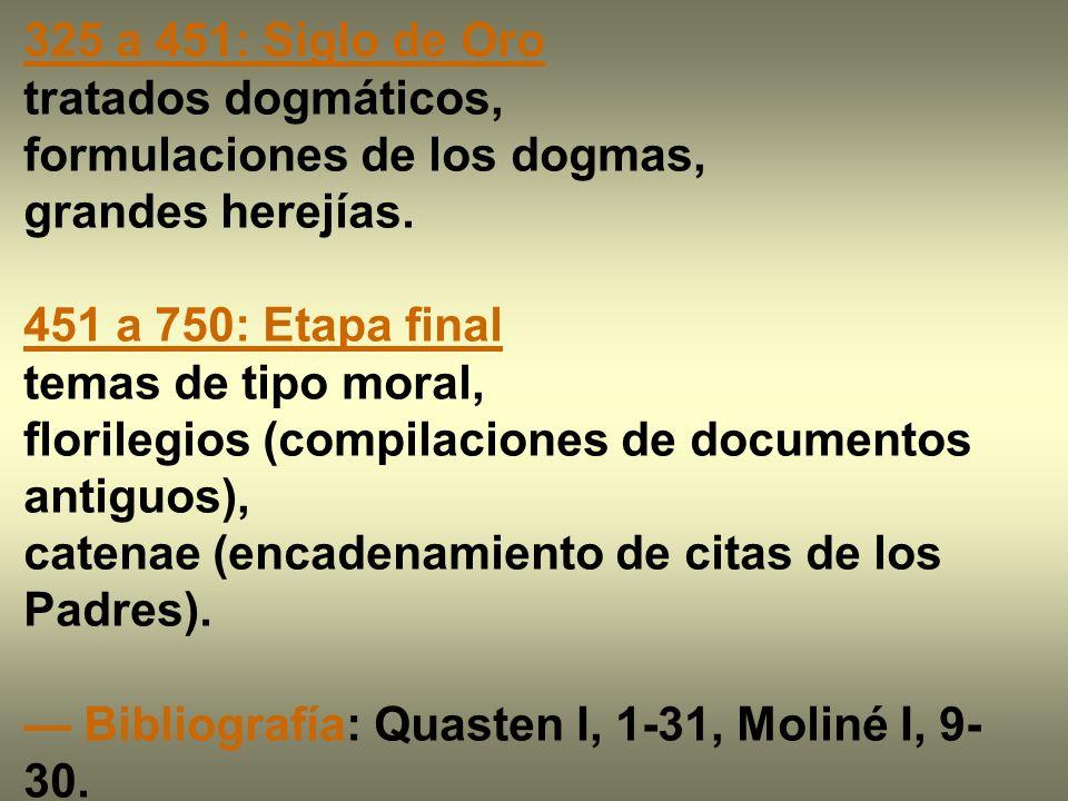 325 a 451: Siglo de Oro tratados dogmáticos, formulaciones de los dogmas, grandes herejías. 451 a 750: Etapa final temas de tipo moral, florilegios (c
