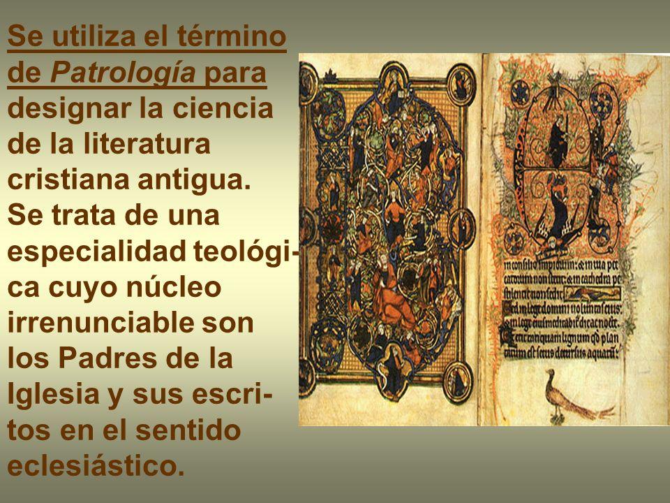 Se utiliza el término de Patrología para designar la ciencia de la literatura cristiana antigua. Se trata de una especialidad teológi- ca cuyo núcleo